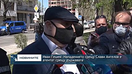 Иван Гешев: Нападението срещу Слави Ангелов е атентат срещу държавата