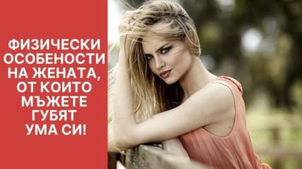 Физически особености на жената, от които мъжете губят ума си!