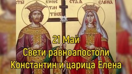 21 Май - Свети равноапостоли Константин и царица Елена