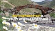 300-годишен мост в Турция изчезна безследно