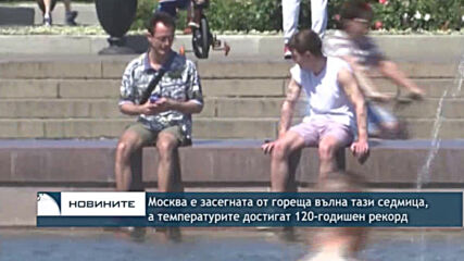Москва е засегната от гореща вълна тази седмица, а температурите достигат 120-годишен рекорд