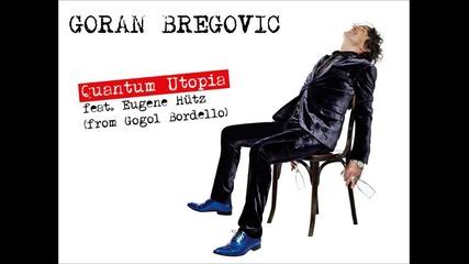 Goran Bregovic - Quantum Utopia feat. Eugene Hütz (from Gogol Bordello)