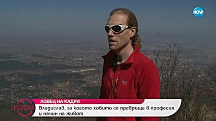Ловец на кадри - Владислав, за когото хобито се превръща в професия и начин на живот