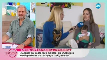 Алекс Богданска - Петканова за майчинството и как се промени животът ѝ - На кафе (07.05.2019)