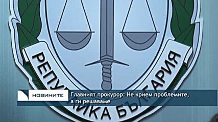 Главният прокурор: Не крием проблемите, а ги решаваме