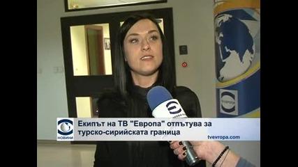 """Екипът на ТВ """"Европа"""" отпътува за турско-сирийската граница"""