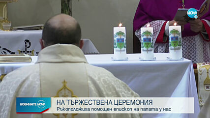 НА ТЪРЖЕСТВЕНА ЦЕРЕМОНИЯ: Ръкоположиха помощен епископ на папата у нас