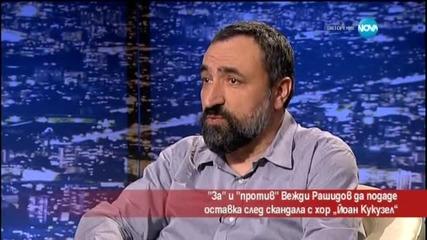 За и против Вежди Рашидов да подаде оставка след скандала с хор Йоан Кукузел -Часът на Милен Цветкoв
