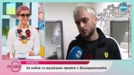 """Криско: """"Аз лично съм много отворен към новостите."""""""