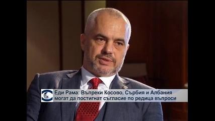 Еди Рама: Въпреки Косово, Сърбия и Албания могат да постигнат съгласие по редица важни въпроси