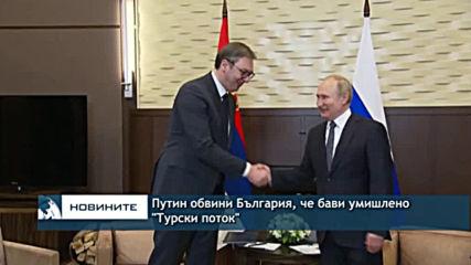 Путин обвини България, че бави умишлено