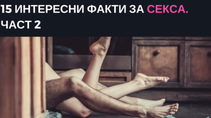 15 интересни факти за секса. Част 2