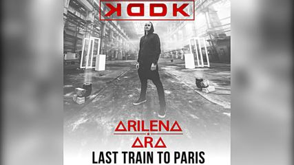 Kddk feat. Arilena Ara - Last Train To Paris - official audio