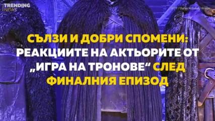 """Сълзи и добри спомени: Реакциите на актьорите от """"Игра на тронове"""" след финалния епизод"""