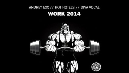 Andrey Exx & Hot Hotels feat. DIVA Vocal - Work 2014 (Radio Edit)