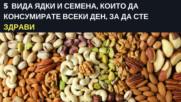 5 вида ядки и семена, които да консумирате всеки ден, за да сте здрави