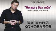 Евгений Коновалов - Не могу без тебя