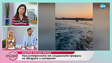 Андреа Банда Банда: Най - интересното от социалните профили на звездите - На кафе (09.07.2019)