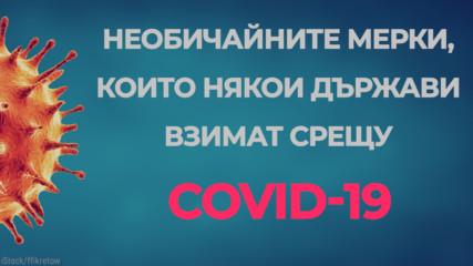 Необичайните мерки, които някои държави взимат срещу COVID-19