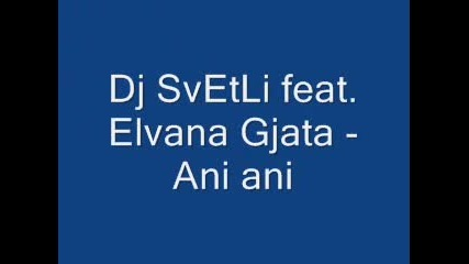 Dj Svetli Feat. Elvana Gjata - Ani Ani