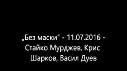 Без маски - 11.07.2016 - Стайко Мурджев_ Крис Шарков_ Васил Дуев