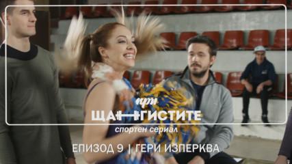 При Щангистите | Епизод 9 | ГЕРИ ИЗПЕРКВА