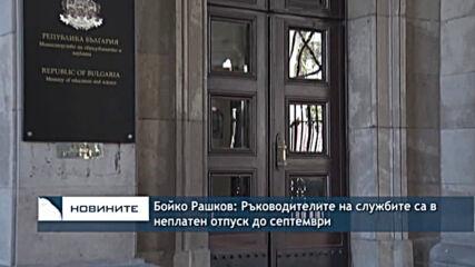 Бойко Рашков: Ръководителите на службите са в неплатен отпуск до септември