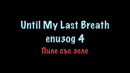 Until My Last Breath - Eпизод 4{пиле със зеле}