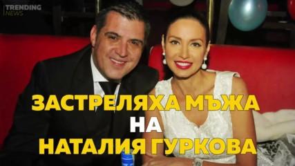 Мъжът на Наталия Гуркова застрелян