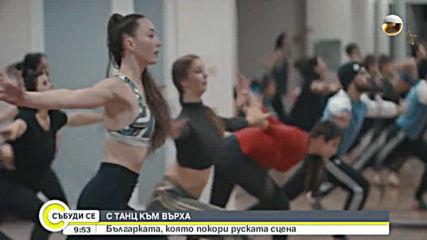 С ТАНЦ КЪМ ВЪРХА: Българката, която покори руската сцена