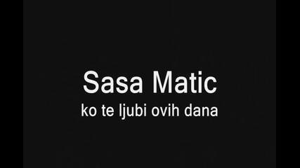 Sasa Matic - Ko te ljubi ovih dana