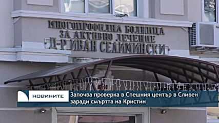 Започва проверка в Спешния център в Сливен заради смъртта на Кристин