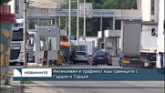 Интензивен е трафикът към границите с Гърция и Турция