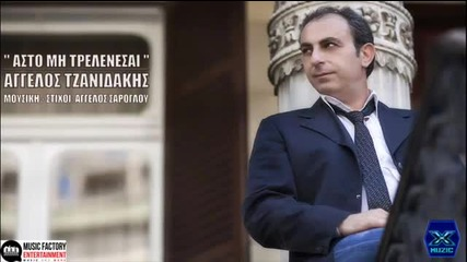 Asto Mi Trelenesai_- Aggelos Tzanidakis New Song_2013