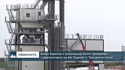 """Бойко Борисов и Александър Вучич проверяват строителството на АМ """"Европа"""" и """"Балкански поток"""""""