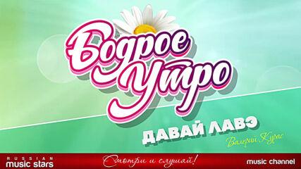 Бодрое Утро! Валерий Курас - Давай Лавэ