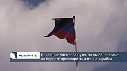 Макрон ще убеждава Путин за възобновяване на мирните преговори за Източна Украйна