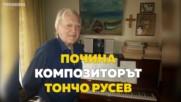 Почина големият български композитор Тончо Русев