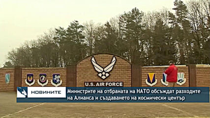 Министрите на отбраната на НАТО обсъждат разходите на Алианса и откриването на космически център