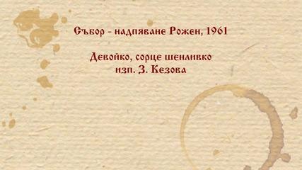 З. Кезова - Девойко, сорце шенливко. Рожен 1961 г.
