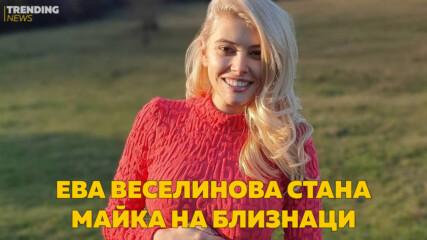 Ева Веселинова стана майка на близнаци