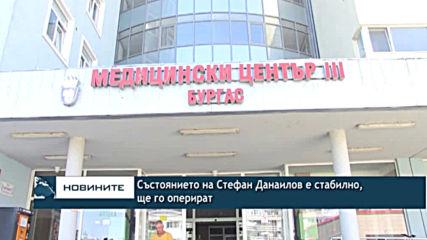 Състоянието на Стефан Данаилов е стабилно, ще го оперират