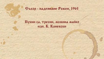 К. Каневски - Пyкни са, тресни, момина майко. Рожен 1961 г.
