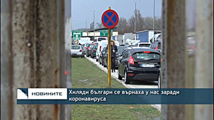 Хиляди българи се върнаха у нас заради коронавируса