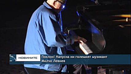 Поклон! Напусна ни големият музикант Милчо Левиев