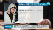 Йоан Матев: Разбрах за убийството от медиите, не съм го извършил