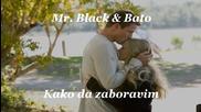 *превод**балада*mr. Black & Bato - Kako da zaboravim 2012