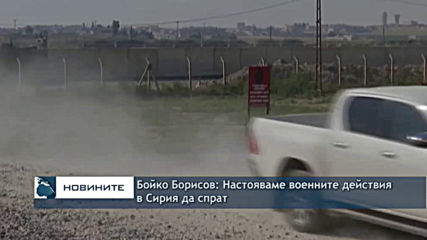 Бойко Борисов: Настояваме военните действия в Сирия да спрат