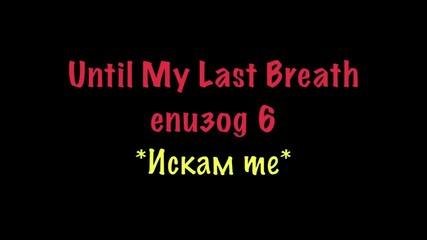 Until My Last Breath - Eпизод 6{искам те}