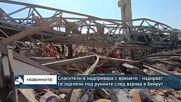 Спасители в надпревара с времето - издирват се оцелели под руините след взрива в Бейрут